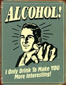 I Only Drink To Make You More Interesting! Alcohol