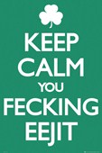 Keep Calm You Feckin Eejit Irish Keep Calm & Carry On